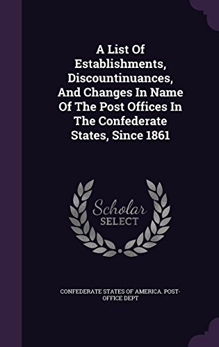 A List Of Establishments, Discountinuances, And Changes In Name Of The Post Offices In The Confederate States, Since 1861