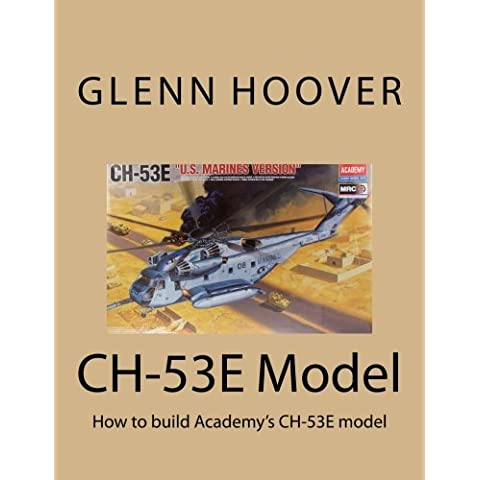 CH-53E Model: How to build Academy's CH-53E model: Volume 1 (Glenn Hoover Model Build Series)