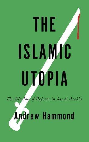 The Islamic Utopia: The Illusion of Reform in Saudi Arabia by Hammond, Andrew (2012) Paperback
