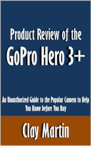 Product Review of the GoPro Hero 3+: An Unauthorized Guide to the Popular Camera to Help You Know before You Buy [Article] (English Edition)