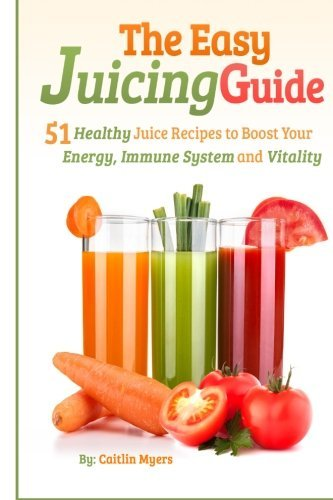 the-easy-juicing-guide-51-healthy-juice-recipes-to-boost-your-energy-immune-system-and-vitality-by-c