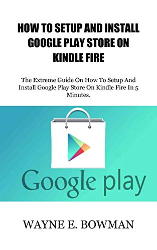 HOW TO SETUP AND INSTALL GOOGLE PLAY STORE ON KINDLE FIRE: The Extreme Guide On How To Setup And Install Google Play Store On Kindle Fire In 5 Minutes. (English Edition) (Setup Kindle Fire)