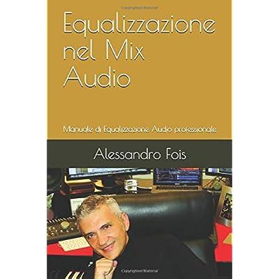 Equalizzazione Nel Mix Audio: Manuale Di Equalizzazione Audio Professionale