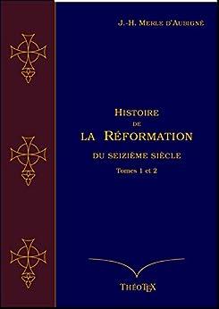 Histoire de la Réformation du seizième siècle Tomes 1 et 2 (Histoire de la Réformation par J.-H. Merle d'Aubigné) par [Merle d'Aubigné, Jean-Henri]