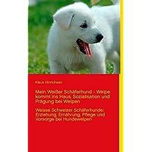 Mein Weißer Schäferhund - Welpe kommt ins Haus. Sozialisation und Prägung bei Welpen: Weisse Schweizer Schäferhunde: Erziehung, Ernährung, Pflege und Vorsorge bei Hundewelpen