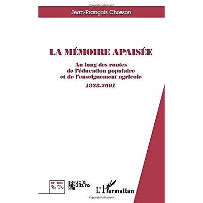 LA MÉMOIRE APAISÉE: Au long des routes de l'éducation populaire et de l'enseignement agricole - 1928-2001