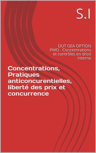 Concentrations, Pratiques anticoncurentielles, liberté des prix et concurrence: DUT GEA OPTION PMO - Concentrations et contrôles en droit interne par S.I