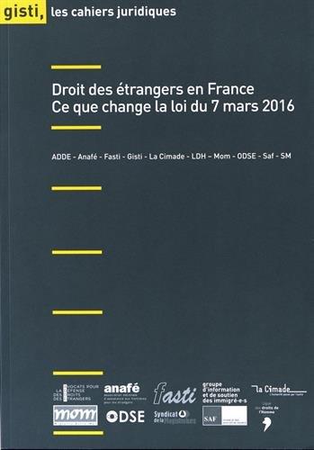 Droit des étrangers en France : ce que change la Loi du 7 mars 2016 / Groupe d'information et de soutien des immigré-e-s.- Paris : Groupe d'information et de soutien des immigré-e-s , impr. 2017
