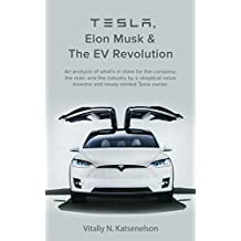 Tesla, Elon Musk and the EV Revolution: An in-depth analysis of what's in store for the company, the man, and the industry by a value investor and newly-minted Tesla owner