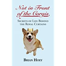 Not In Front of the Corgis: Secrets of Life Behind the Royal Curtains by Brian Hoey (2012-10-10)