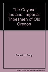 The Cayuse Indians: Imperial Tribesmen of Old Oregon [Paperback] by Robert H....