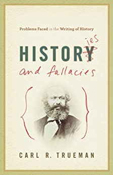 Histories and Fallacies: Problems Faced in the Writing of History by [Trueman, Carl R.]