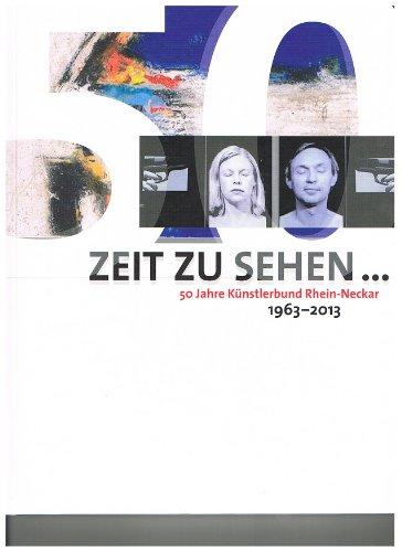 Zeit Zu Sehen - 50 Jahre Künstlerbund Rhein-Neckar 1963 - 2013