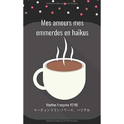 Mes amours mes emmerdes en Haïkus: Haïku d'une française (France)