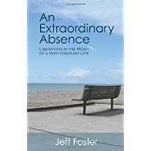 An Extraordinary Absence: Liberation in the Midst of a Very Ordinary Life by Jeff Foster (1-Oct-2009) Paperback
