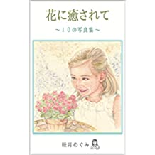 Healed by Flowers    Ten Photos Collections (Japanese Edition)
