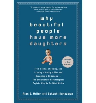 [( Why Beautiful People Have More Daughters: From Dating, Shopping, and Praying to Going to War and Becoming a Billionaire - Two Evolutionary Psychologists Explain Why We Do What We Do )] [by: Alan S Miller] [Nov-2008]