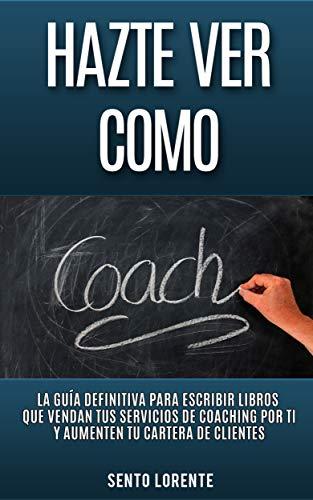 Hazte Ver Como Coach: La Guía Definitiva para Escribir Libros que ...