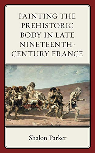 Painting the Prehistoric Body in Late Nineteenth-Century France (English Edition)