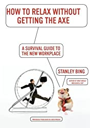 How to Relax Without Getting the Axe: A Survival Guide to the New Workplace by Stanley Bing (2009-11-17)