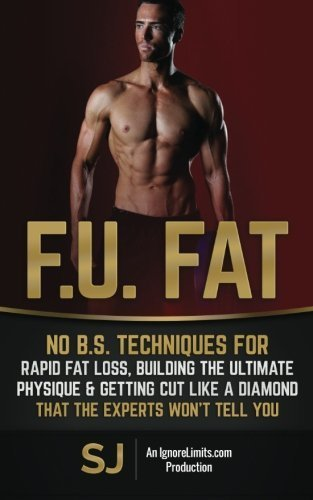 F.U. Fat: No B.S. Techniques for Rapid Fat Loss, Building the Ultimate Physique & Getting Cut like a Diamond That the Experts Won't Tell You by S J (2015-03-25)