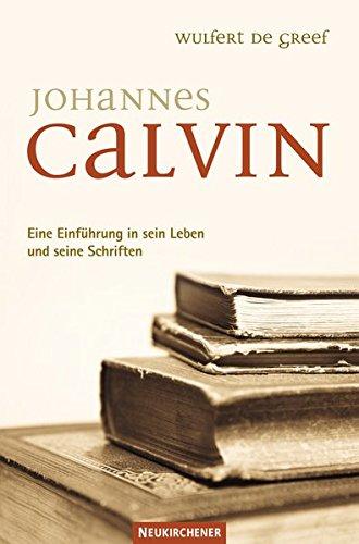 Johannes Calvin: Eine Einführung in sein Leben und seine Schriften