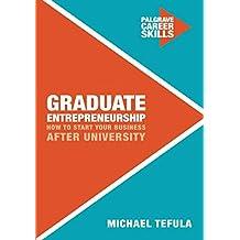 Graduate Entrepreneurship: How to Start Your Business After University (Palgrave Career Skills)
