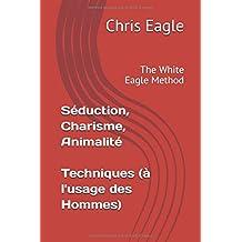 Séduction, Charisme, Animalité : Techniques (à l'usage des Hommes): The White Eagle Method