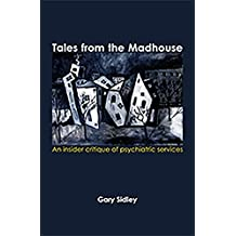 Tales from the Madhouse: An insider critique of psychiatric services by Gary Sidley (2015-02-02)