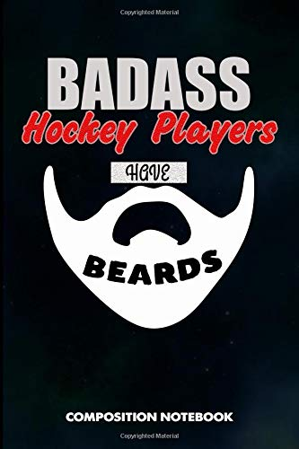 Badass Hockey Players have Beards: Composition Notebook, Birthday Journal for Goalie, Field Ice Sports Lovers to write on por M. Shafiq