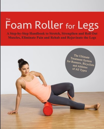 The Foam Roller for Legs: A Step-By-Step Handbook to Stretch, Strengthen and Roll Out Muscles, Eliminate Pain and Rehab and Rejuvenate Your Legs - Stretch-roll