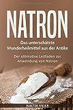 Natron: Das unterschätzte Wunderheilmittel aus der Antike: Der ultimative Leitfaden zur Anwendung von Natron