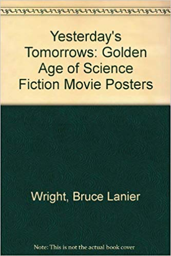 Yesterday's Tomorrows: The Golden Age of the Science Fiction Movie Posters, 1950-1964: Golden Age of Science Fiction Movie Posters (Science-fiction-movie Poster)