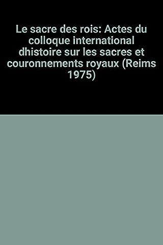Sacres Et Couronnements Royaux - Le sacre des rois: Actes du Colloque