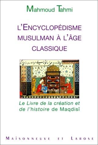 L'ENCYCLOPEDISME MUSULMAN A L'AGE CLASSIQUE. Le livre de la création et de l'histoire de Maqdisi par Mahmoud Tahmi