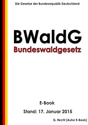 Gesetz zur Erhaltung des Waldes und zur Förderung der Forstwirtschaft (Bundeswaldgesetz - BWaldG) - E-Book - Stand: 17. Januar 2015