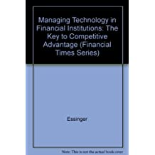 Managing Technology In Financial Institutions: The Key to Competitive Advantage (Financial Times Series)