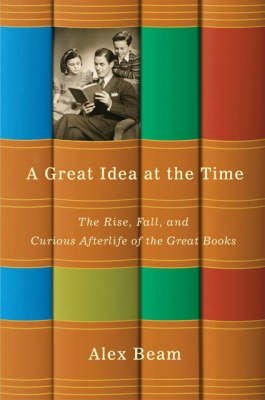 [( A Great Idea at the Time: The Rise, Fall, and Curious Afterlife of the Great Books )] [by: Alex Beam] [Feb-2009] Peak Beam