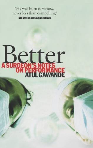 Better: A Surgeon's Notes on Performance by Atul Gawande (2007-05-31)