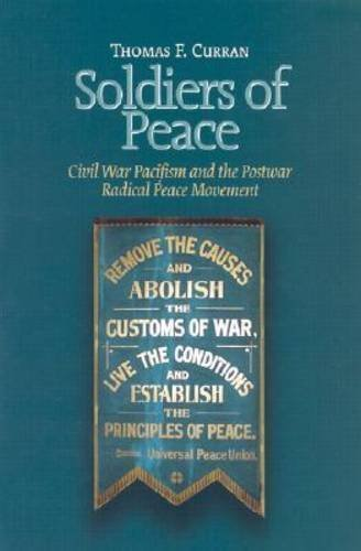 Soldiers of Peace: Civl War Pacificism and the Post War Radical Peace Movement (The North's Civil War) by Thomas F. Curran (2003-04-01)