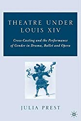 Theatre Under Louis XIV: Cross-casting and the Performance of Gender in Drama, Ballet, and Opera