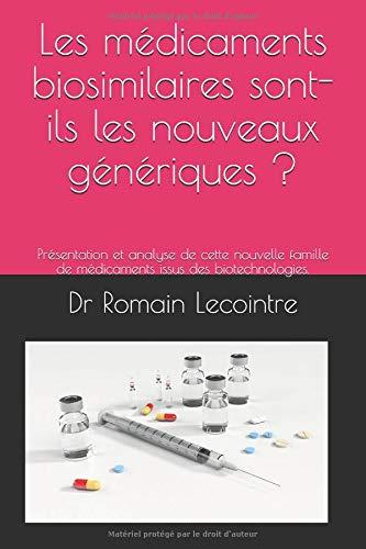 Les médicaments biosimilaires sont-ils les nouveaux génériques ?: Présentation et analyse de cette nouvelle famille de médicaments issus des biotechnologies. par  Dr Romain Lecointre