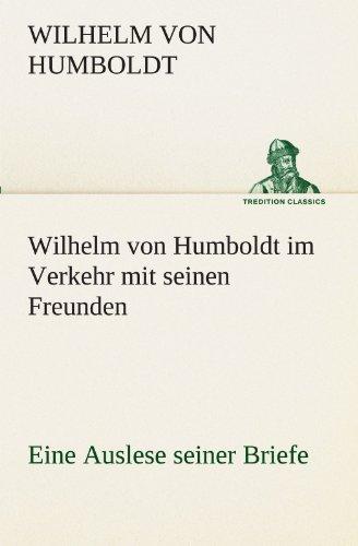 Wilhelm von Humboldt im Verkehr mit seinen Freunden - Eine Auslese seiner Briefe: Eine Auslese seiner Briefe. (TREDITION CLASSICS)