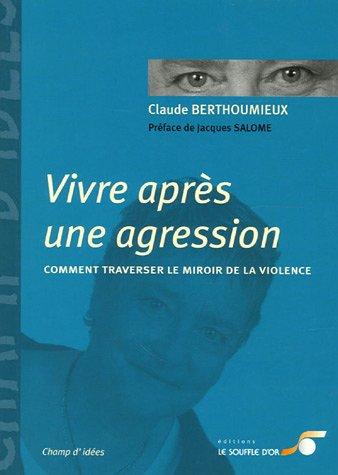 Vivre après une agression : Comment traverser le miroir de la violence par Claude Berthoumieux