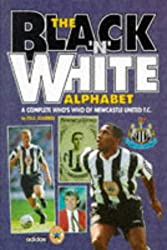 The Black 'n' White Alphabet: Complete Who's Who of Newcastle United F.C.