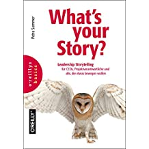 What's your Story?: Leadership Storytelling für CEOs, Projektverantwortliche und alle, die etwas bewegen wollen