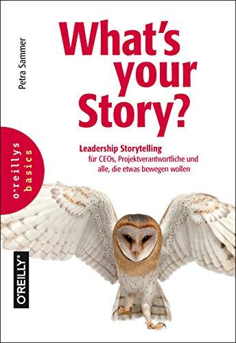 What\'s your Story?: Leadership Storytelling für CEOs, Projektverantwortliche und alle, die etwas bewegen wollen
