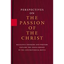 Perspectives on the Passion of the Christ: Religious Thinkers and Writers Explore the Issues Raised by the Controversial Movie
