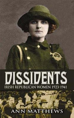 [(Dissidents: Irish Republican Women 1923-1941)] [Author: Dr. Ann Matthews] published on (December, 2012)