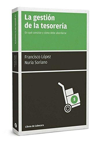 La Gestión De La Tesorería. En Qué Consiste Y Cómo Debe Abordarse (Manuales de gestión) por Francisco López Martínez